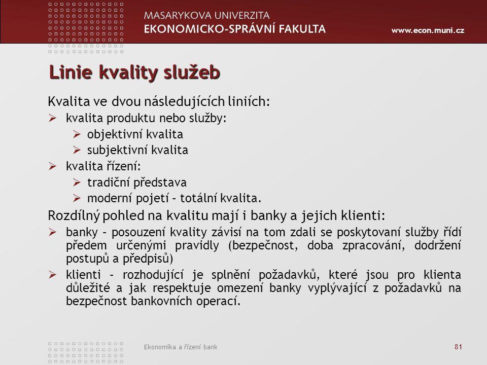 www.econ.muni.cz Ekonomika a řízení bank 81 Linie kvality služeb Kvalita ve dvou následujících liniích:  kvalita produktu nebo služby:  objektivní kvalita  subjektivní kvalita  kvalita řízení:  tradiční představa  moderní pojetí – totální kvalita.