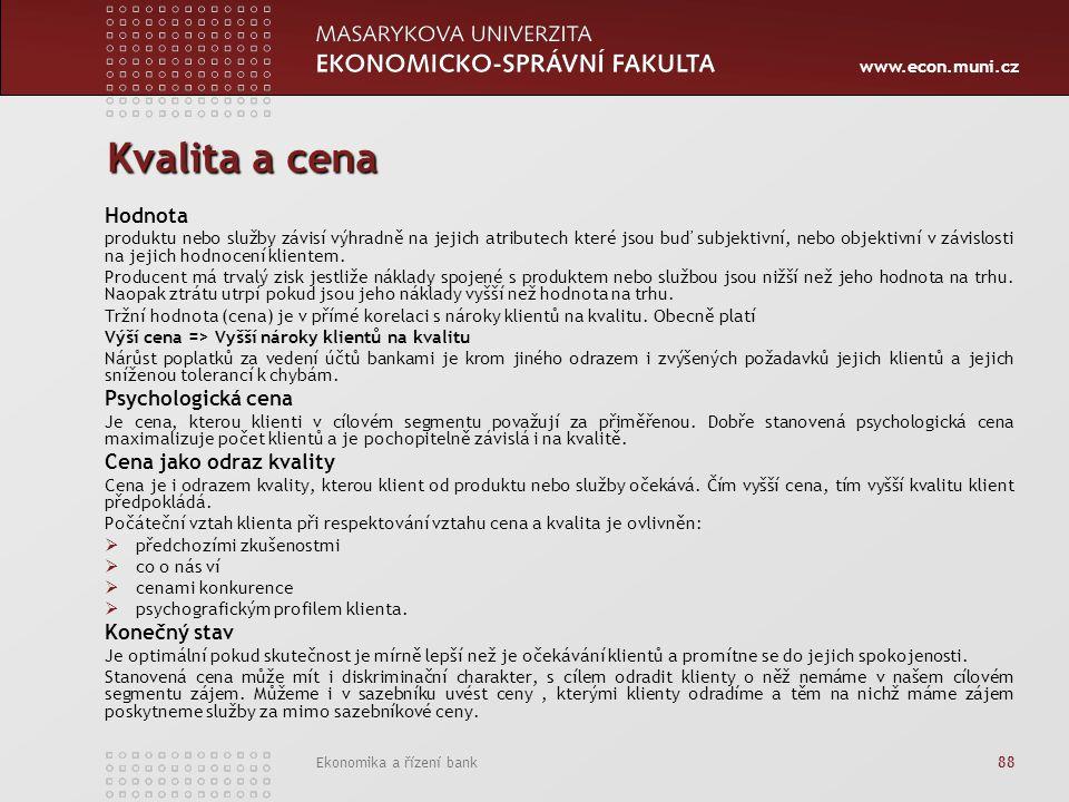 www.econ.muni.cz Ekonomika a řízení bank 88 Kvalita a cena Hodnota produktu nebo služby závisí výhradně na jejich atributech které jsou buď subjektivní, nebo objektivní v závislosti na jejich hodnocení klientem.