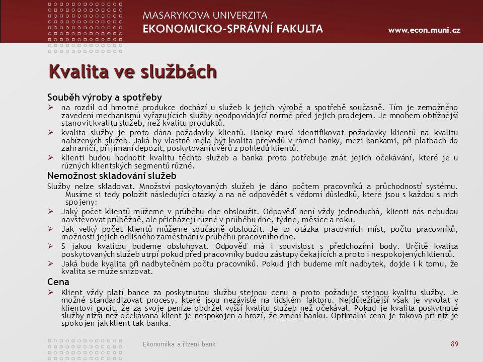 www.econ.muni.cz Ekonomika a řízení bank 89 Kvalita ve službách Souběh výroby a spotřeby  na rozdíl od hmotné produkce dochází u služeb k jejich výrobě a spotřebě současně.
