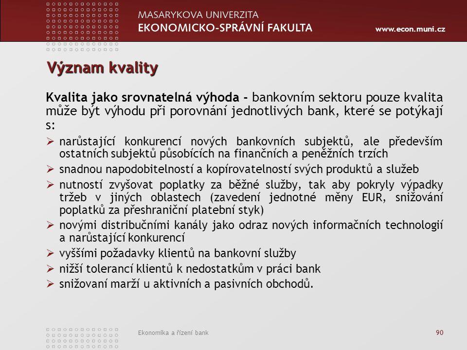 www.econ.muni.cz Ekonomika a řízení bank 90 Význam kvality Kvalita jako srovnatelná výhoda - bankovním sektoru pouze kvalita může být výhodu při porovnání jednotlivých bank, které se potýkají s:  narůstající konkurencí nových bankovních subjektů, ale především ostatních subjektů působících na finančních a peněžních trzích  snadnou napodobitelností a kopírovatelností svých produktů a služeb  nutností zvyšovat poplatky za běžné služby, tak aby pokryly výpadky tržeb v jiných oblastech (zavedení jednotné měny EUR, snižování poplatků za přeshraniční platební styk)  novými distribučními kanály jako odraz nových informačních technologií a narůstající konkurencí  vyššími požadavky klientů na bankovní služby  nižší tolerancí klientů k nedostatkům v práci bank  snižovaní marží u aktivních a pasivních obchodů.