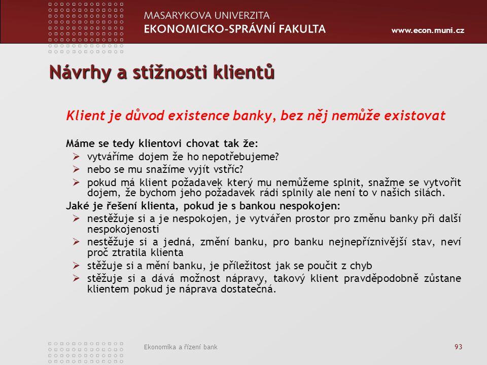 www.econ.muni.cz Ekonomika a řízení bank 93 Návrhy a stížnosti klientů Klient je důvod existence banky, bez něj nemůže existovat Máme se tedy klientovi chovat tak že:  vytváříme dojem že ho nepotřebujeme.