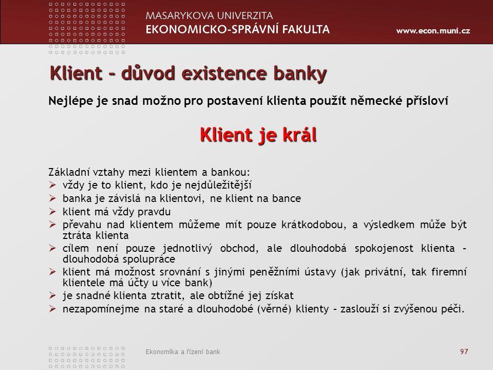 www.econ.muni.cz Ekonomika a řízení bank 97 Klient – důvod existence banky Nejlépe je snad možno pro postavení klienta použít německé přísloví Klient je král Základní vztahy mezi klientem a bankou:  vždy je to klient, kdo je nejdůležitější  banka je závislá na klientovi, ne klient na bance  klient má vždy pravdu  převahu nad klientem můžeme mít pouze krátkodobou, a výsledkem může být ztráta klienta  cílem není pouze jednotlivý obchod, ale dlouhodobá spokojenost klienta – dlouhodobá spolupráce  klient má možnost srovnání s jinými peněžními ústavy (jak privátní, tak firemní klientele má účty u více bank)  je snadné klienta ztratit, ale obtížné jej získat  nezapomínejme na staré a dlouhodobé (věrné) klienty – zaslouží si zvýšenou péči.
