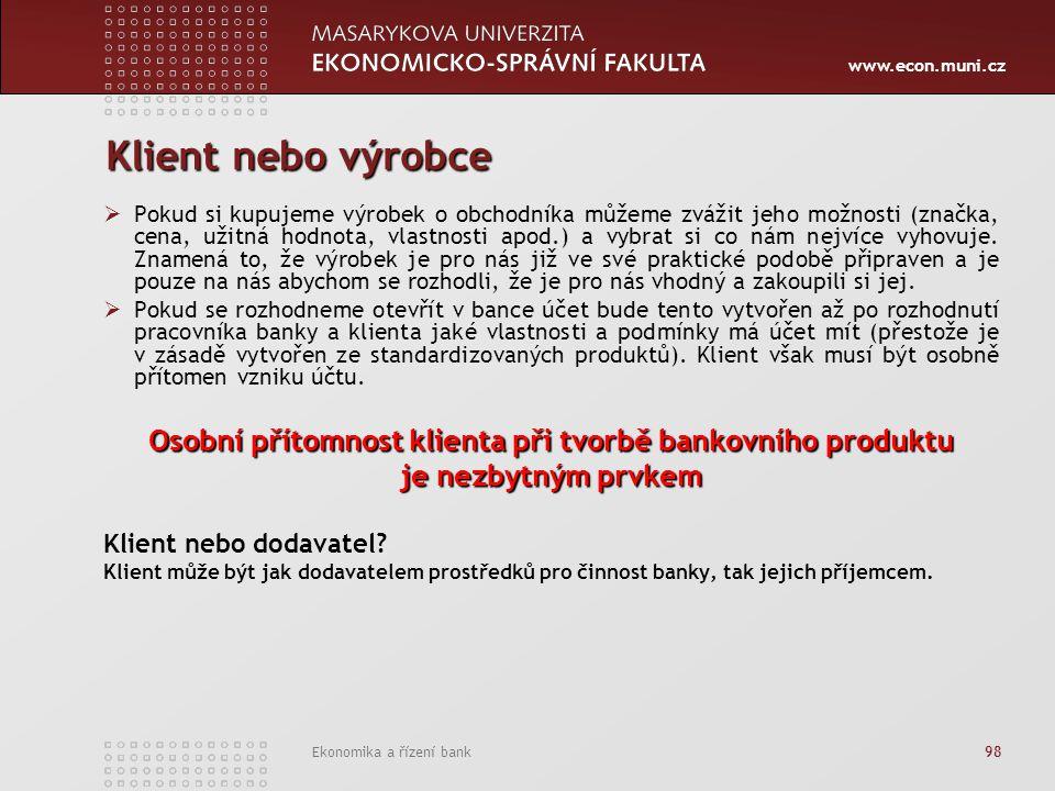 www.econ.muni.cz Ekonomika a řízení bank 98 Klient nebo výrobce  Pokud si kupujeme výrobek o obchodníka můžeme zvážit jeho možnosti (značka, cena, užitná hodnota, vlastnosti apod.) a vybrat si co nám nejvíce vyhovuje.