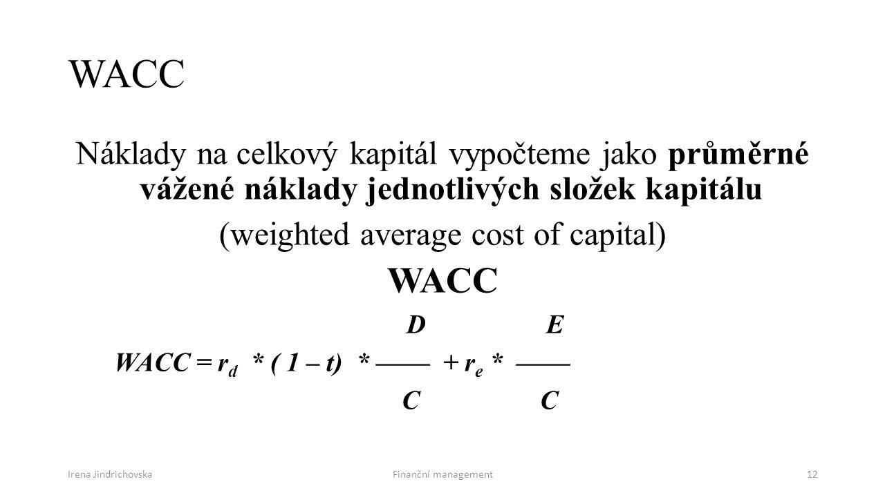 Irena JindrichovskaFinanční management12 WACC Náklady na celkový kapitál vypočteme jako průměrné vážené náklady jednotlivých složek kapitálu (weighted average cost of capital) WACC D E WACC = r d * ( 1 – t) * —— + r e * —— C C