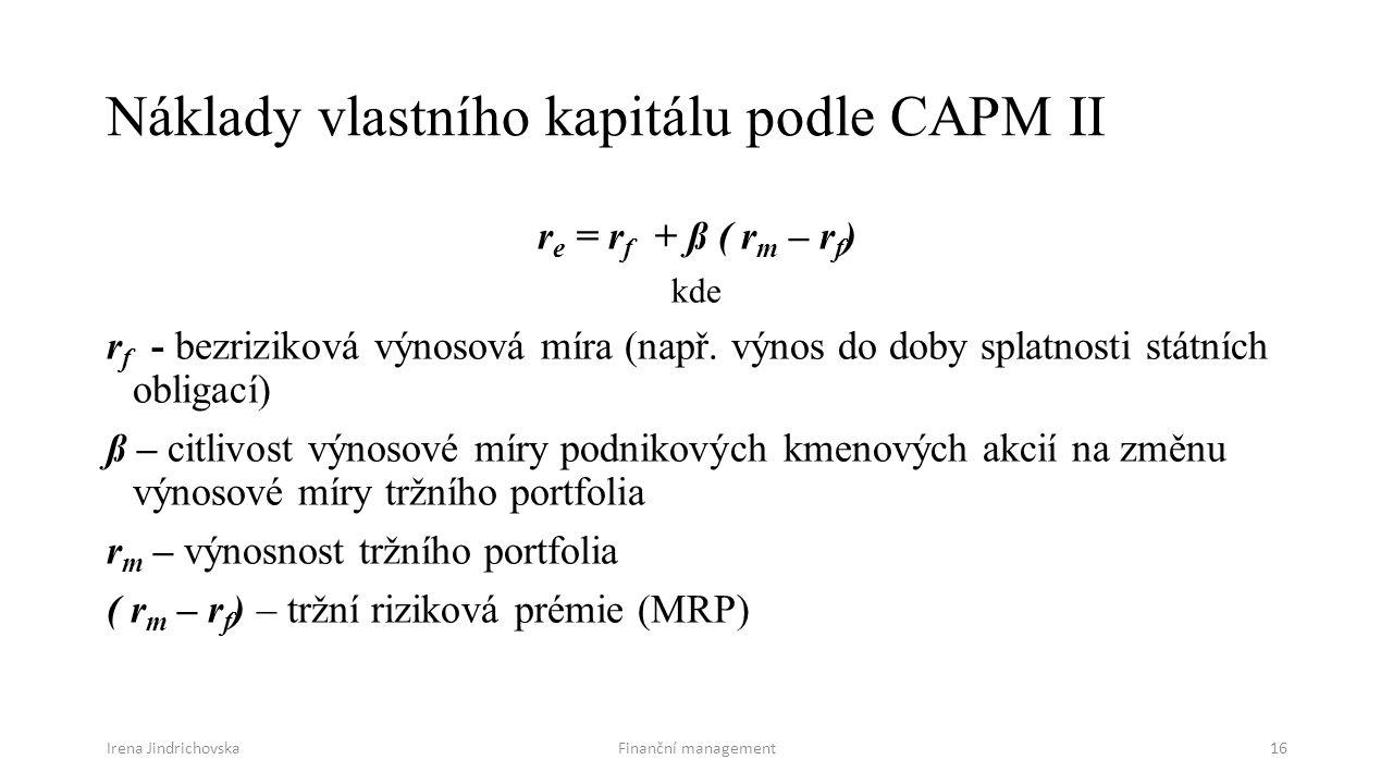 Irena JindrichovskaFinanční management16 Náklady vlastního kapitálu podle CAPM II r e = r f + ß ( r m – r f ) kde r f - bezriziková výnosová míra (např.