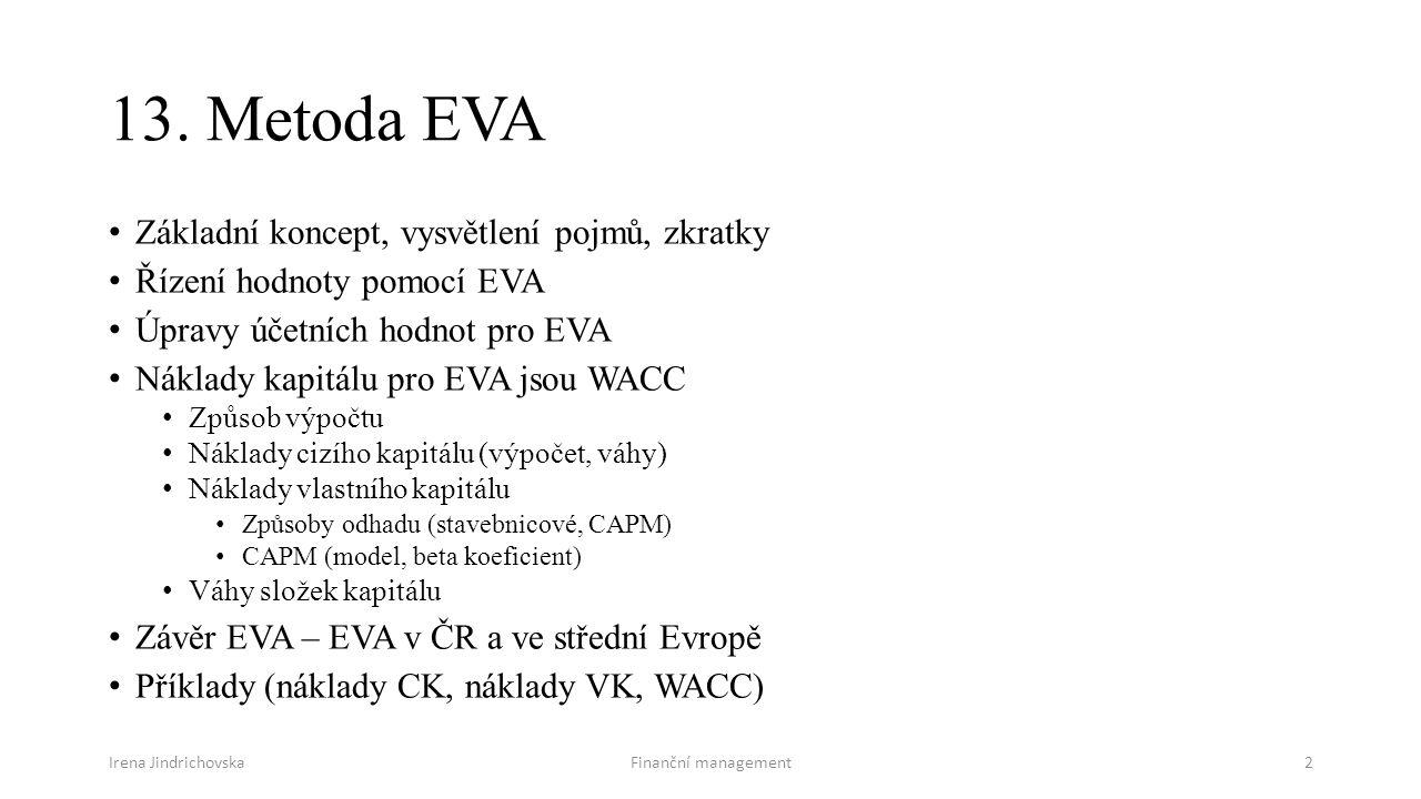 Irena JindrichovskaFinanční management2 13. Metoda EVA Základní koncept, vysvětlení pojmů, zkratky Řízení hodnoty pomocí EVA Úpravy účetních hodnot pr