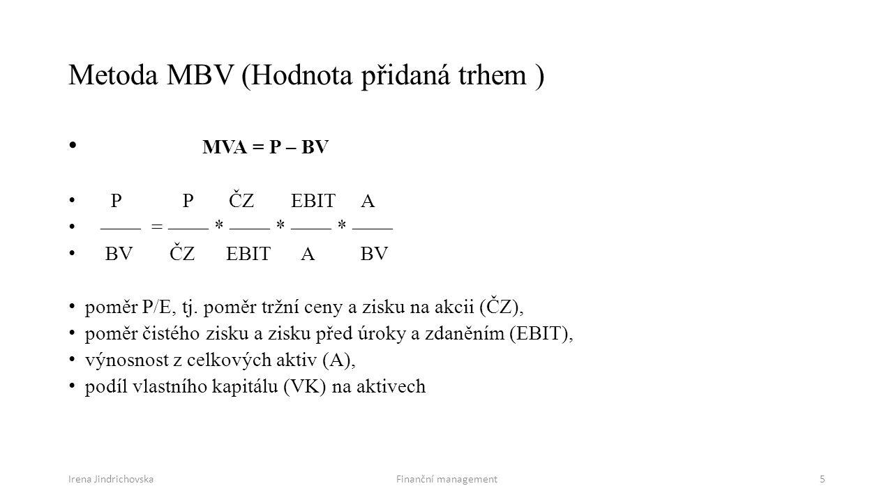 Irena JindrichovskaFinanční management5 Metoda MBV (Hodnota přidaná trhem ) MVA = P – BV P P ČZ EBIT A —— = —— * —— * —— * —— BV ČZ EBIT A BV poměr P/E, tj.