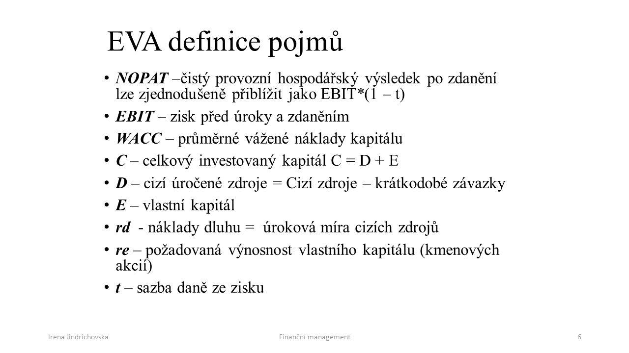 Irena JindrichovskaFinanční management6 EVA definice pojmů NOPAT –čistý provozní hospodářský výsledek po zdanění lze zjednodušeně přiblížit jako EBIT*(1 – t) EBIT – zisk před úroky a zdaněním WACC – průměrné vážené náklady kapitálu C – celkový investovaný kapitál C = D + E D – cizí úročené zdroje = Cizí zdroje – krátkodobé závazky E – vlastní kapitál rd - náklady dluhu = úroková míra cizích zdrojů re – požadovaná výnosnost vlastního kapitálu (kmenových akcií) t – sazba daně ze zisku