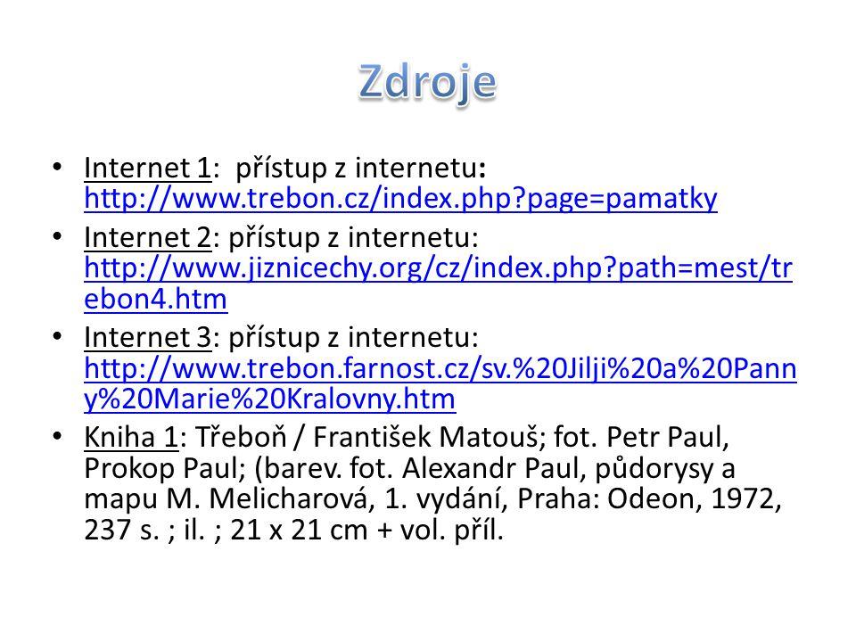 Internet 1: přístup z internetu: http://www.trebon.cz/index.php?page=pamatky http://www.trebon.cz/index.php?page=pamatky Internet 2: přístup z internetu: http://www.jiznicechy.org/cz/index.php?path=mest/tr ebon4.htm http://www.jiznicechy.org/cz/index.php?path=mest/tr ebon4.htm Internet 3: přístup z internetu: http://www.trebon.farnost.cz/sv.%20Jilji%20a%20Pann y%20Marie%20Kralovny.htm http://www.trebon.farnost.cz/sv.%20Jilji%20a%20Pann y%20Marie%20Kralovny.htm Kniha 1: Třeboň / František Matouš; fot.