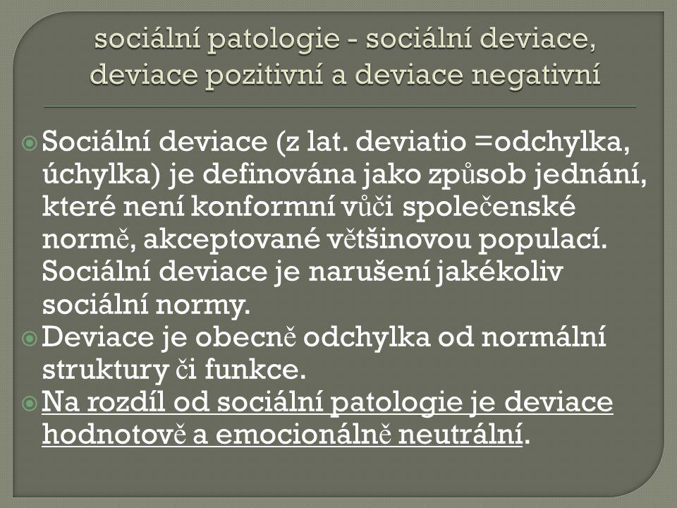  Sociální deviace (z lat. deviatio =odchylka, úchylka) je definována jako zp ů sob jednání, které není konformní v ůč i spole č enské norm ě, akcepto