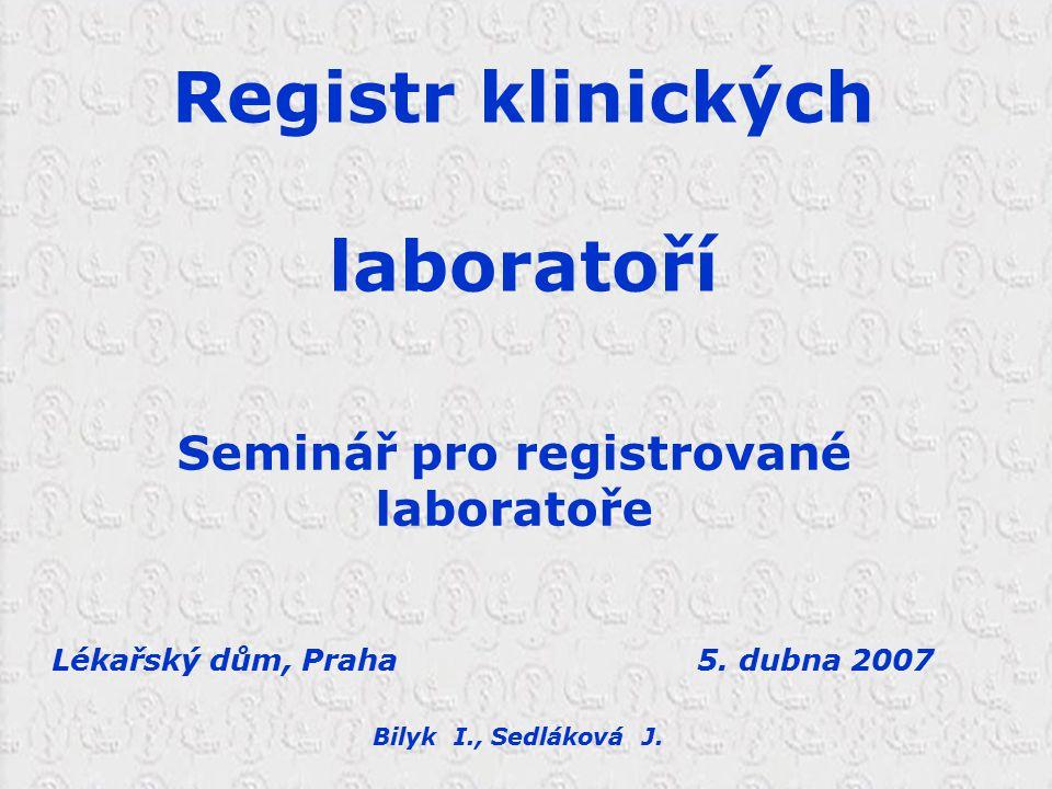 Registr klinických laboratoří Seminář pro registrované laboratoře Lékařský dům, Praha 5. dubna 2007 Bilyk I., Sedláková J.