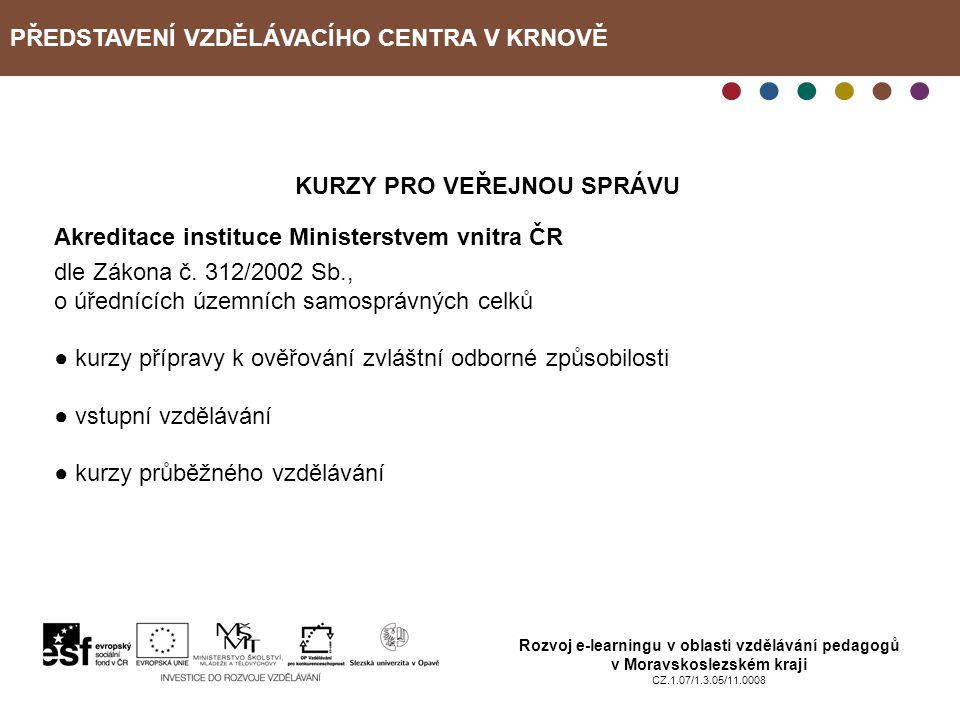 PŘEDSTAVENÍ VZDĚLÁVACÍHO CENTRA V KRNOVĚ Rozvoj e-learningu v oblasti vzdělávání pedagogů v Moravskoslezském kraji CZ.1.07/1.3.05/11.0008 KURZY PRO VE