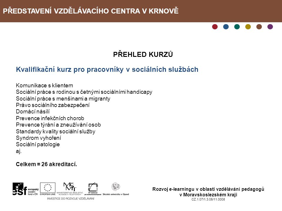 PŘEDSTAVENÍ VZDĚLÁVACÍHO CENTRA V KRNOVĚ Rozvoj e-learningu v oblasti vzdělávání pedagogů v Moravskoslezském kraji CZ.1.07/1.3.05/11.0008 PŘEHLED KURZ