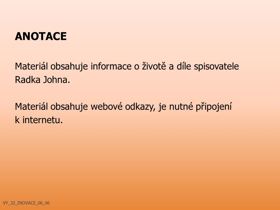 ANOTACE Materiál obsahuje informace o životě a díle spisovatele Radka Johna. Materiál obsahuje webové odkazy, je nutné připojení k internetu. VY_32_IN