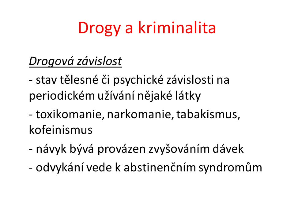 Drogy a kriminalita Drogová závislost - stav tělesné či psychické závislosti na periodickém užívání nějaké látky - toxikomanie, narkomanie, tabakismus, kofeinismus - návyk bývá provázen zvyšováním dávek - odvykání vede k abstinenčním syndromům