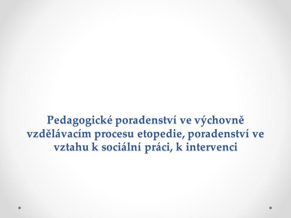 Pedagogické poradenství ve výchovně vzdělávacím procesu etopedie, poradenství ve vztahu k sociální práci, k intervenci