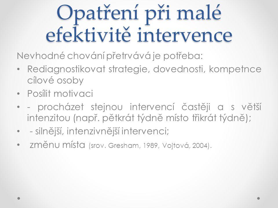 Opatření při malé efektivitě intervence Nevhodné chování přetrvává je potřeba: Rediagnostikovat strategie, dovednosti, kompetnce cílové osoby Posílit motivaci - procházet stejnou intervencí častěji a s větší intenzitou (např.