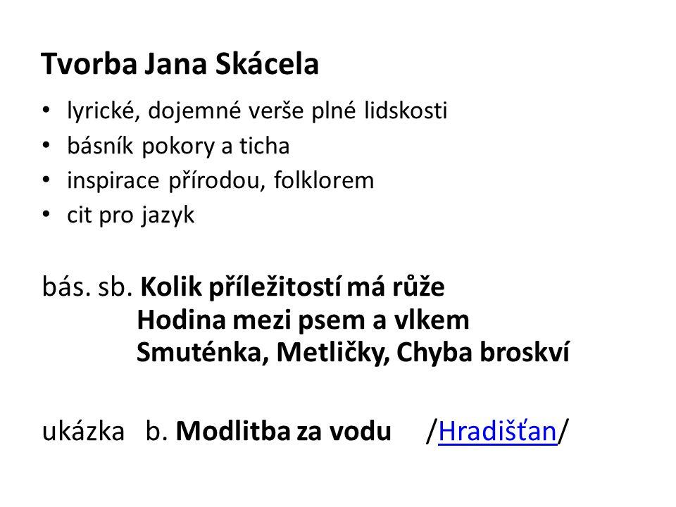 Tvorba Jana Skácela lyrické, dojemné verše plné lidskosti básník pokory a ticha inspirace přírodou, folklorem cit pro jazyk bás.