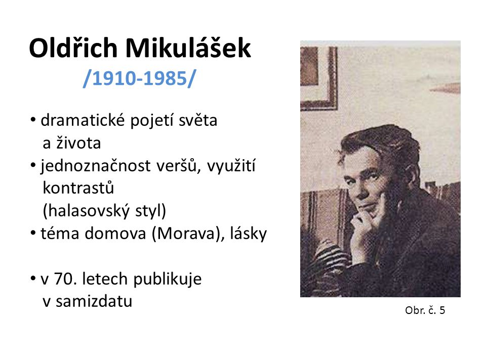 Oldřich Mikulášek /1910-1985/ dramatické pojetí světa a života jednoznačnost veršů, využití kontrastů (halasovský styl) téma domova (Morava), lásky v 70.