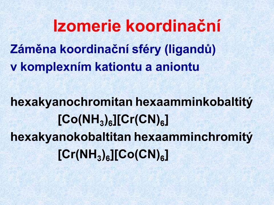 Izomerie koordinační Záměna koordinační sféry (ligandů) v komplexním kationtu a aniontu hexakyanochromitan hexaamminkobaltitý [Co(NH 3 ) 6 ][Cr(CN) 6