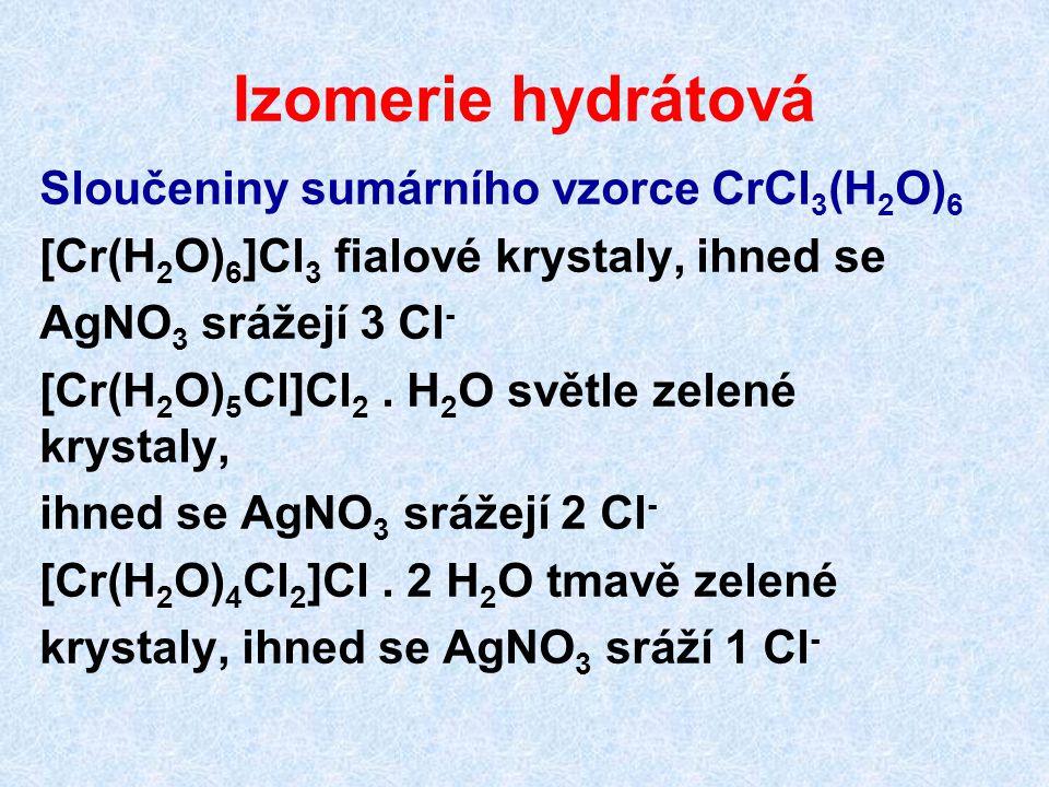 Izomerie hydrátová Sloučeniny sumárního vzorce CrCl 3 (H 2 O) 6 [Cr(H 2 O) 6 ]Cl 3 fialové krystaly, ihned se AgNO 3 srážejí 3 Cl - [Cr(H 2 O) 5 Cl]Cl
