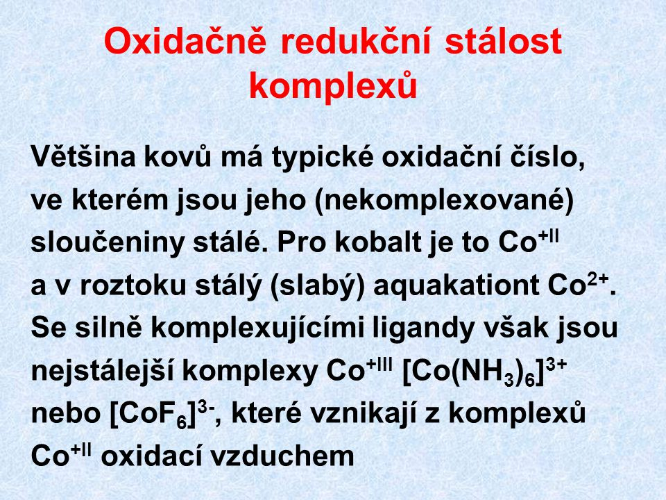 Oxidačně redukční stálost komplexů Většina kovů má typické oxidační číslo, ve kterém jsou jeho (nekomplexované) sloučeniny stálé. Pro kobalt je to Co