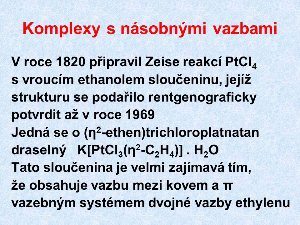 Komplexy s násobnými vazbami V roce 1820 připravil Zeise reakcí PtCl 4 s vroucím ethanolem sloučeninu, jejíž strukturu se podařilo rentgenograficky po