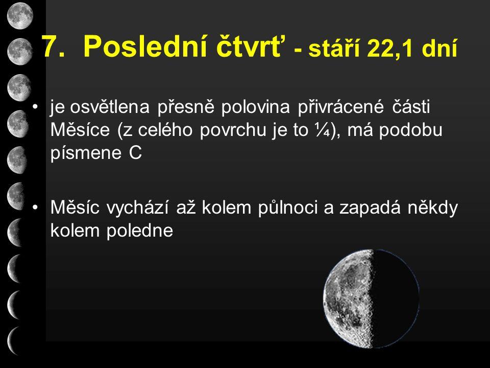 7. Poslední čtvrť - stáří 22,1 dní je osvětlena přesně polovina přivrácené části Měsíce (z celého povrchu je to ¼), má podobu písmene C Měsíc vychází