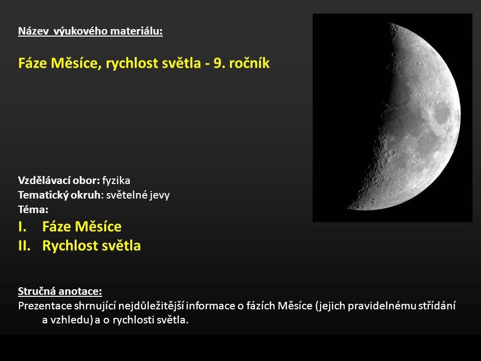 Název výukového materiálu: Fáze Měsíce, rychlost světla - 9. ročník Vzdělávací obor: fyzika Tematický okruh: světelné jevy Téma: I.Fáze Měsíce II.Rych