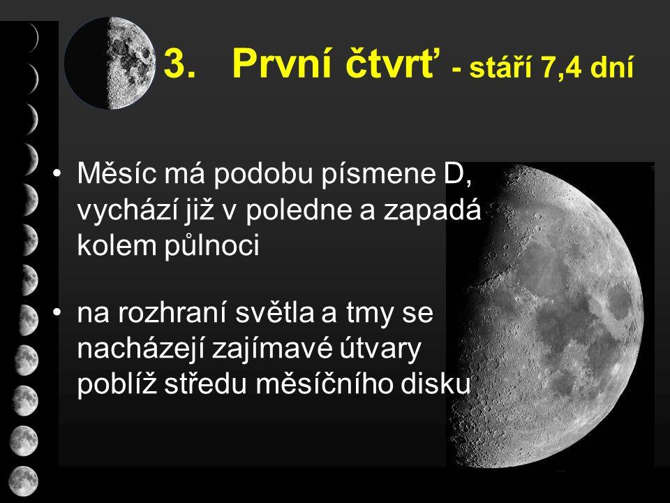 3. První čtvrť - stáří 7,4 dní Měsíc má podobu písmene D, vychází již v poledne a zapadá kolem půlnoci na rozhraní světla a tmy se nacházejí zajímavé