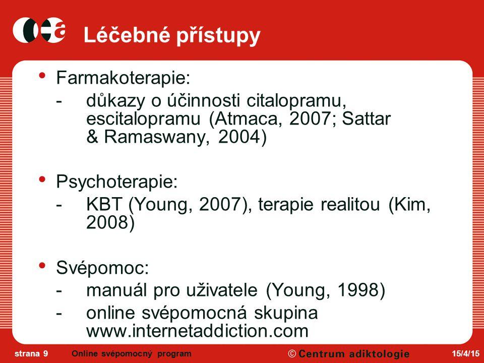 15/4/15strana 9 Léčebné přístupy Farmakoterapie: -důkazy o účinnosti citalopramu, escitalopramu (Atmaca, 2007; Sattar & Ramaswany, 2004) Psychoterapie: -KBT (Young, 2007), terapie realitou (Kim, 2008) Svépomoc: -manuál pro uživatele (Young, 1998) -online svépomocná skupina www.internetaddiction.com Online svépomocný program
