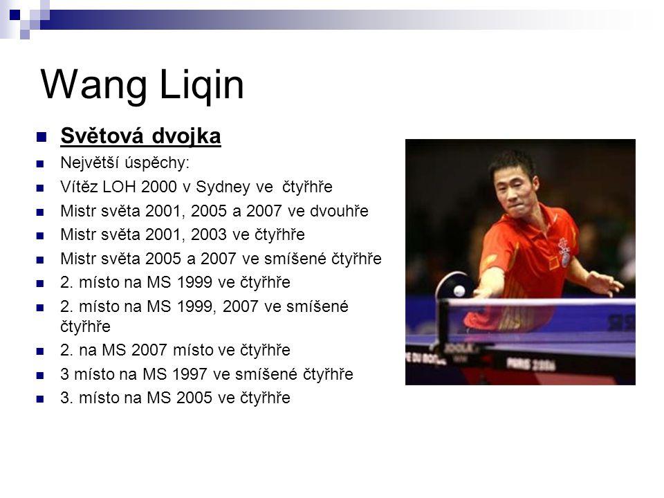 Wang Liqin Světová dvojka Největší úspěchy: Vítěz LOH 2000 v Sydney ve čtyřhře Mistr světa 2001, 2005 a 2007 ve dvouhře Mistr světa 2001, 2003 ve čtyř