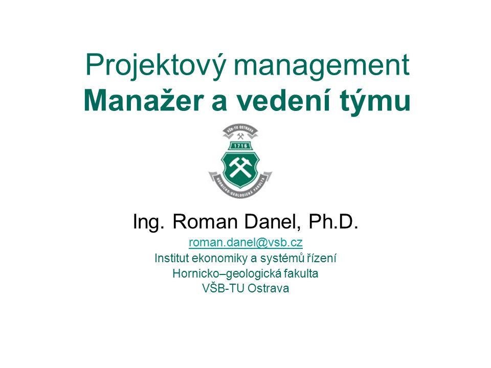 Projektový management Manažer a vedení týmu Ing. Roman Danel, Ph.D. roman.danel@vsb.cz Institut ekonomiky a systémů řízení Hornicko–geologická fakulta