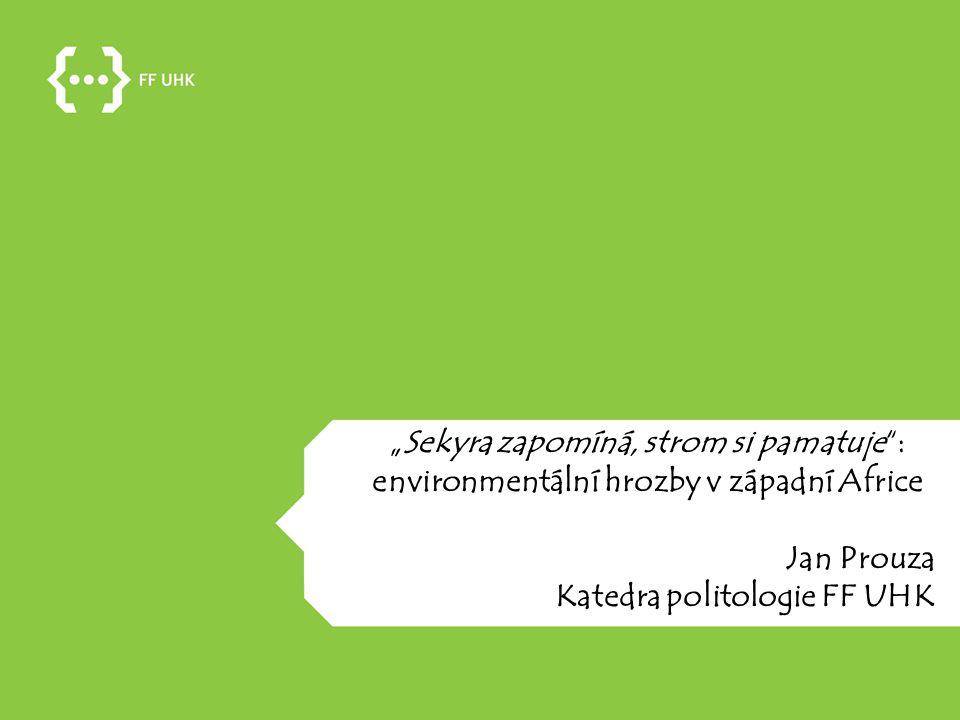 """""""Sekyra zapomíná, strom si pamatuje"""": environmentální hrozby v západní Africe Jan Prouza Katedra politologie FF UHK"""