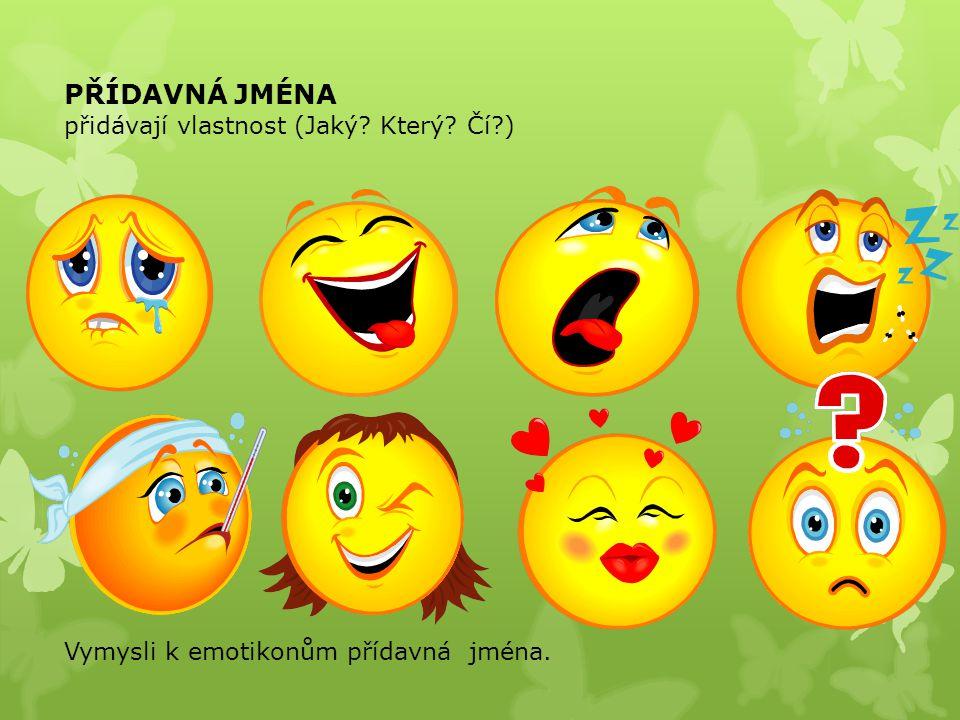 PŘÍDAVNÁ JMÉNA přidávají vlastnost (Jaký Který Čí ) Vymysli k emotikonům přídavná jména.