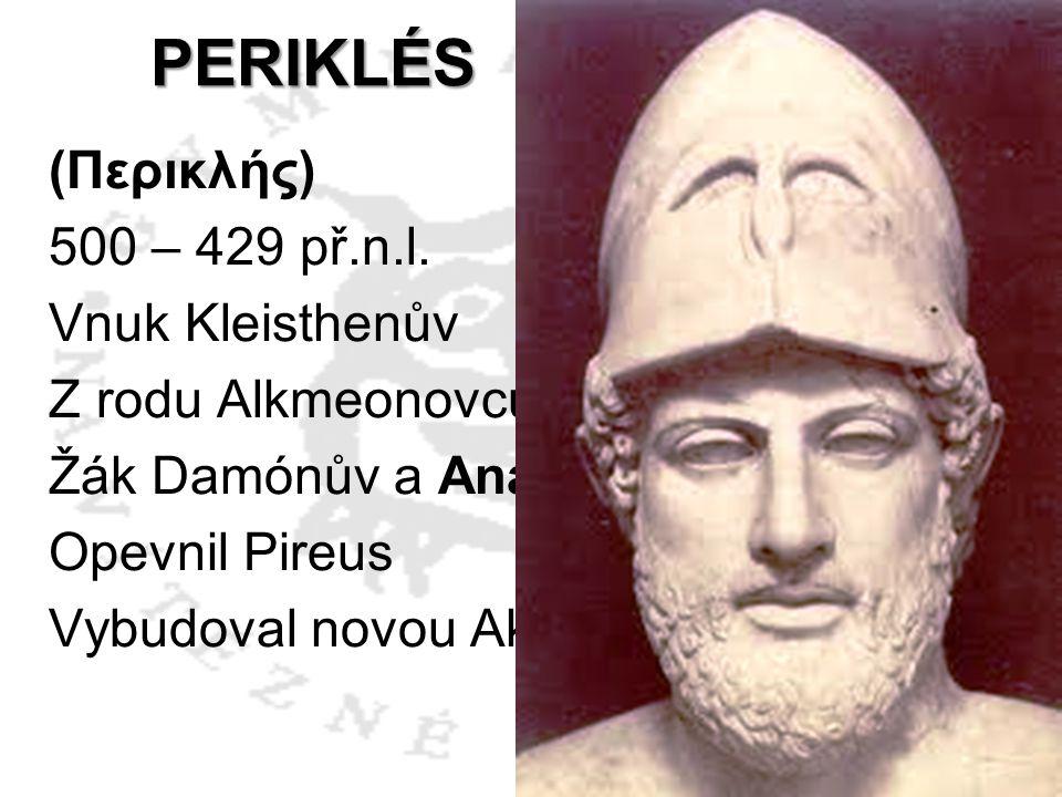 PERIKLÉS (Περικλής) 500 – 429 př.n.l. Vnuk Kleisthenův Z rodu Alkmeonovců Žák Damónův a Anaxagorův Opevnil Pireus Vybudoval novou Akropoli - Feidias