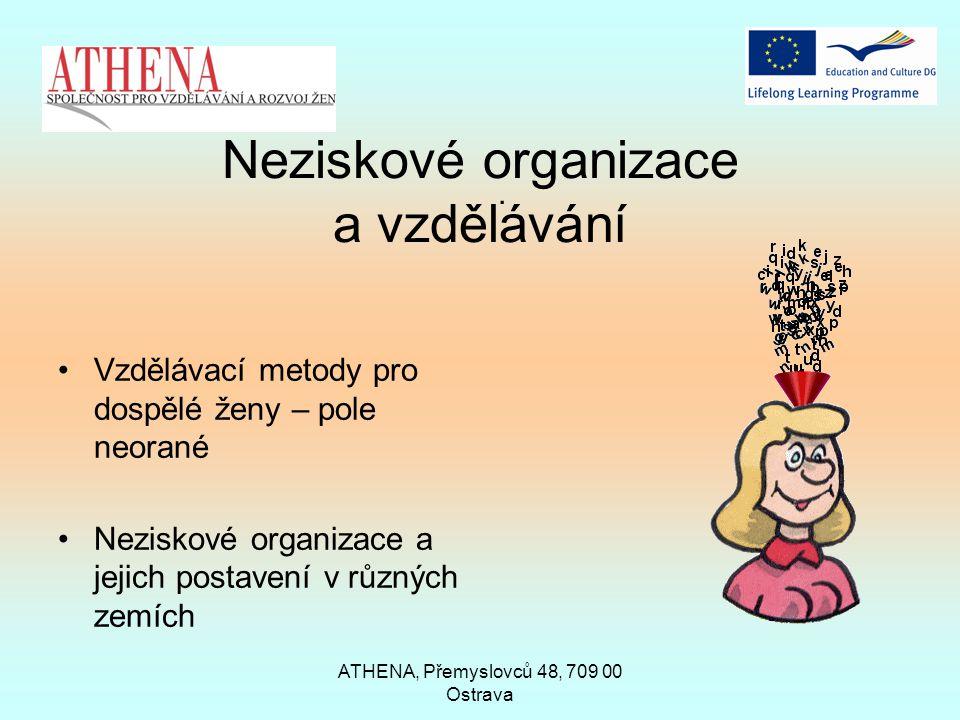 ATHENA, Přemyslovců 48, 709 00 Ostrava Neziskové organizace a vzdělávání Vzdělávací metody pro dospělé ženy – pole neorané Neziskové organizace a jejich postavení v různých zemích.