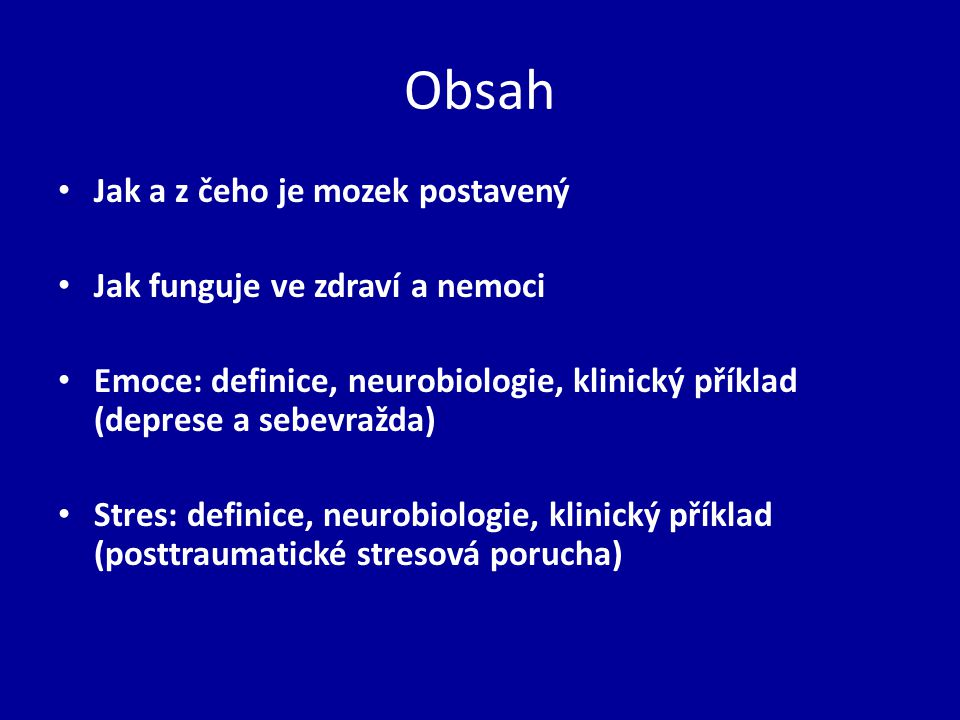 Obsah Jak a z čeho je mozek postavený Jak funguje ve zdraví a nemoci Emoce: definice, neurobiologie, klinický příklad (deprese a sebevražda) Stres: de