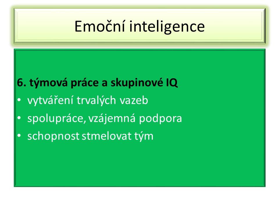 Emoční inteligence 6. týmová práce a skupinové IQ vytváření trvalých vazeb spolupráce, vzájemná podpora schopnost stmelovat tým