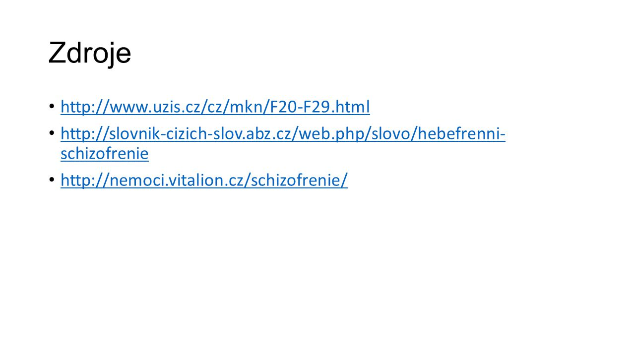 Zdroje http://www.uzis.cz/cz/mkn/F20-F29.html http://slovnik-cizich-slov.abz.cz/web.php/slovo/hebefrenni- schizofrenie http://slovnik-cizich-slov.abz.