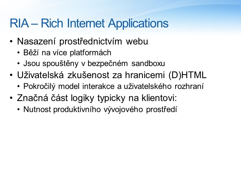RIA – Rich Internet Applications Nasazení prostřednictvím webu Běží na více platformách Jsou spouštěny v bezpečném sandboxu Uživatelská zkušenost za hranicemi (D)HTML Pokročilý model interakce a uživatelského rozhraní Značná část logiky typicky na klientovi: Nutnost produktivního vývojového prostředí