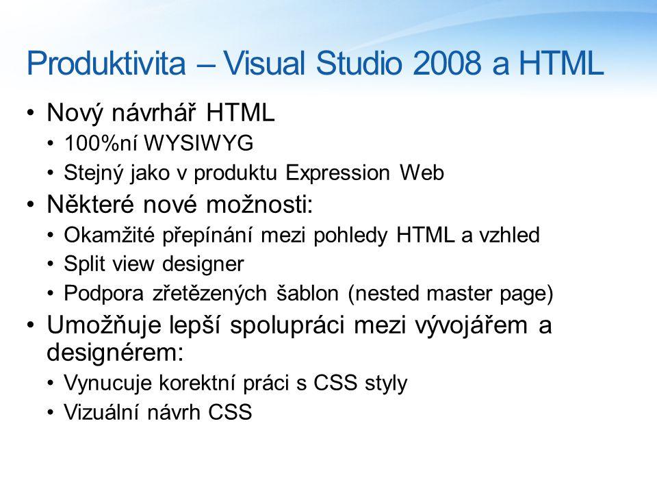 Produktivita – Visual Studio 2008 a HTML Nový návrhář HTML 100%ní WYSIWYG Stejný jako v produktu Expression Web Některé nové možnosti: Okamžité přepínání mezi pohledy HTML a vzhled Split view designer Podpora zřetězených šablon (nested master page) Umožňuje lepší spolupráci mezi vývojářem a designérem: Vynucuje korektní práci s CSS styly Vizuální návrh CSS