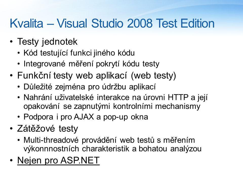 Kvalita – Visual Studio 2008 Test Edition Testy jednotek Kód testující funkci jiného kódu Integrované měření pokrytí kódu testy Funkční testy web aplikací (web testy) Důležité zejména pro údržbu aplikací Nahrání uživatelské interakce na úrovni HTTP a její opakování se zapnutými kontrolními mechanismy Podpora i pro AJAX a pop-up okna Zátěžové testy Multi-threadové provádění web testů s měřením výkonnnostních charakteristik a bohatou analýzou Nejen pro ASP.NET
