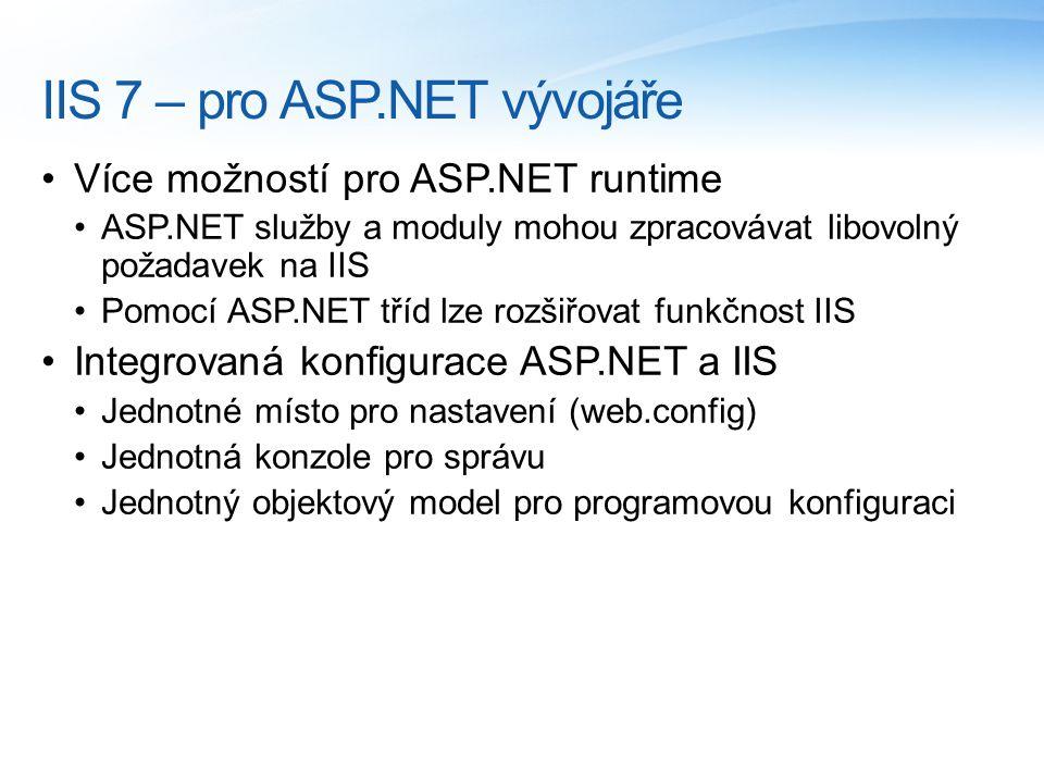IIS 7 – pro ASP.NET vývojáře Více možností pro ASP.NET runtime ASP.NET služby a moduly mohou zpracovávat libovolný požadavek na IIS Pomocí ASP.NET tříd lze rozšiřovat funkčnost IIS Integrovaná konfigurace ASP.NET a IIS Jednotné místo pro nastavení (web.config) Jednotná konzole pro správu Jednotný objektový model pro programovou konfiguraci