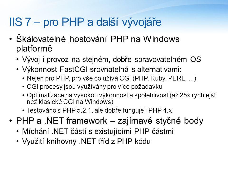 IIS 7 – pro PHP a další vývojáře Škálovatelné hostování PHP na Windows platformě Vývoj i provoz na stejném, dobře spravovatelném OS Výkonnost FastCGI srovnatelná s alternativami: Nejen pro PHP, pro vše co užívá CGI (PHP, Ruby, PERL,...) CGI procesy jsou využívány pro více požadavků Optimalizace na vysokou výkonnost a spolehlivost (až 25x rychlejší než klasické CGI na Windows) Testováno s PHP 5.2.1, ale dobře funguje i PHP 4.x PHP a.NET framework – zajímavé styčné body Míchání.NET částí s existujícími PHP částmi Využití knihovny.NET tříd z PHP kódu
