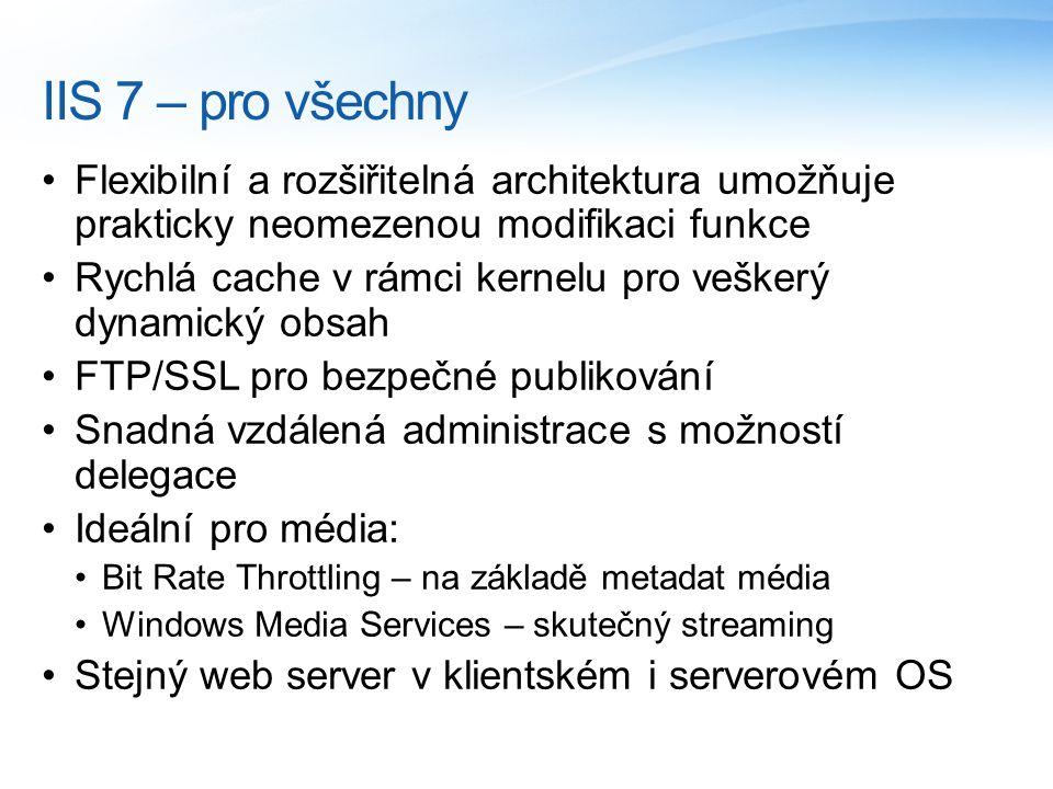 IIS 7 – pro všechny Flexibilní a rozšiřitelná architektura umožňuje prakticky neomezenou modifikaci funkce Rychlá cache v rámci kernelu pro veškerý dynamický obsah FTP/SSL pro bezpečné publikování Snadná vzdálená administrace s možností delegace Ideální pro média: Bit Rate Throttling – na základě metadat média Windows Media Services – skutečný streaming Stejný web server v klientském i serverovém OS