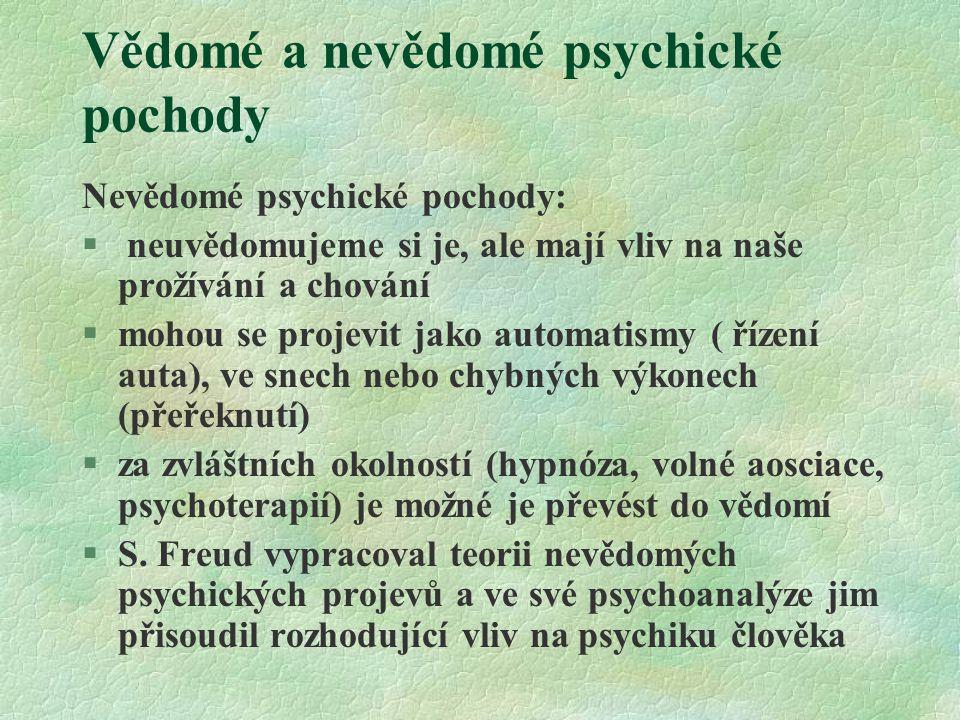 Vědomé a nevědomé psychické pochody Nevědomé psychické pochody: § neuvědomujeme si je, ale mají vliv na naše prožívání a chování §mohou se projevit ja