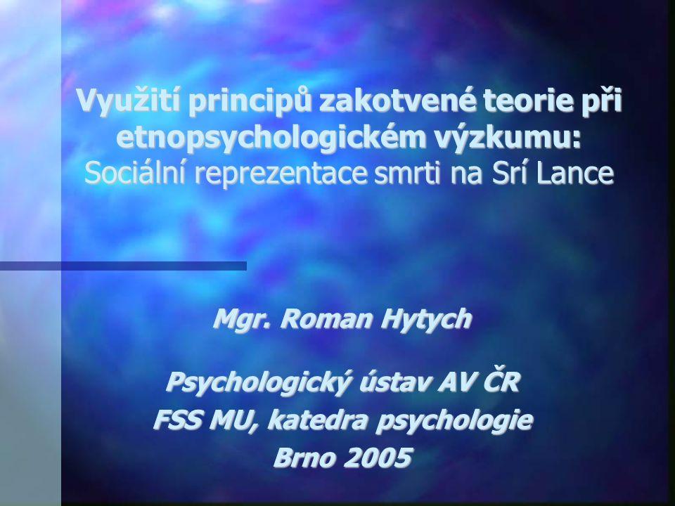 Využití principů zakotvené teorie při etnopsychologickém výzkumu: Sociální reprezentace smrti na Srí Lance Mgr. Roman Hytych Psychologický ústav AV ČR