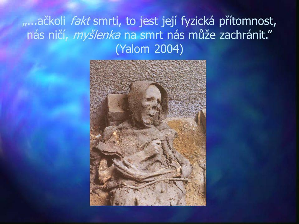 """""""...ačkoli fakt smrti, to jest její fyzická přítomnost, nás ničí, myšlenka na smrt nás může zachránit."""" (Yalom 2004)"""