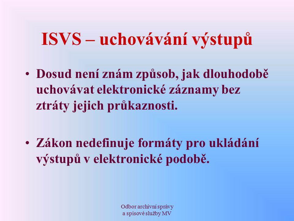 Odbor archivní správy a spisové služby MV ISVS – uchovávání výstupů Dosud není znám způsob, jak dlouhodobě uchovávat elektronické záznamy bez ztráty jejich průkaznosti.